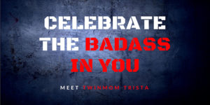 Celebrate the Badass in You: Meet Twinmom Trista